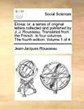 Eloisa: Or, a Series of Original Letters Collected and Published by J. J. Rousseau. Translated from the French. in Four Volumes. ... the Fourth Edition. Volume 1 of 4