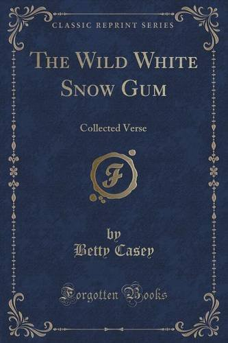 The Wild White Snow Gum: Collected Verse (Classic Reprint)