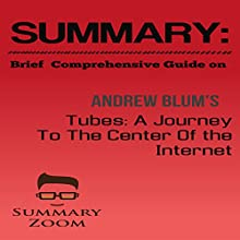 Brief Comprehensive Guide on Andrew Blum's: Tubes: A Journey to the Center of the Internet: Summary Zoom, Book 9 Audiobook by  Summary Zoom Narrated by Doron Alon