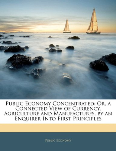 Public Economy Concentrated: Or, a Connected View of Currency, Agriculture and Manufactures, by an Enquirer Into First Principles