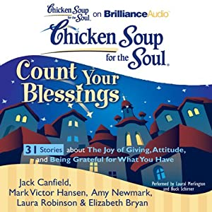 Chicken Soup for the Soul: Count Your Blessings - 31 Stories about the Joy of Giving, Attitude, and Being Grateful for What You Have | [Jack Canfield, Mark Victor Hansen, Elizabeth Bryan, Amy Newmark, Laura Robinson]