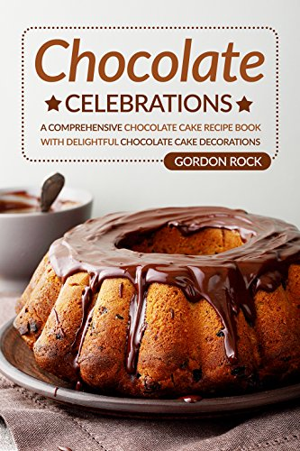 Chocolate Celebrations: A Comprehensive Chocolate Cake Recipe Book with Delightful Chocolate Cake Decorations by Gordon Rock