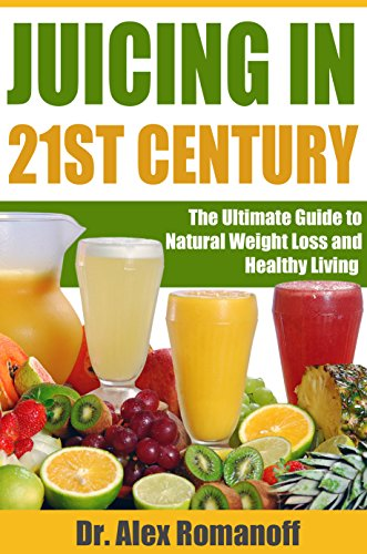 Juicing in 21st Century: The Ultimate Guide to Natural Weight Loss and Healthy Living: Juicing for Weight Loss, Juicing for Beginners, Juicing for Health