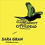 Claire DeWitt and the City of the Dead (       UNABRIDGED) by Sara Gran Narrated by Carol Monda
