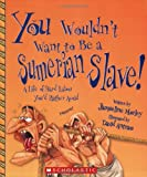 img - for You Wouldn't Want to Be a Sumerian Slave!: A Life of Hard Labor You'd Rather Avoid book / textbook / text book