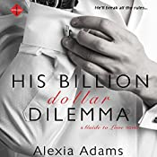 His Billion-Dollar Dilemma: Guide to Love, Book 2 | Alexia Adams