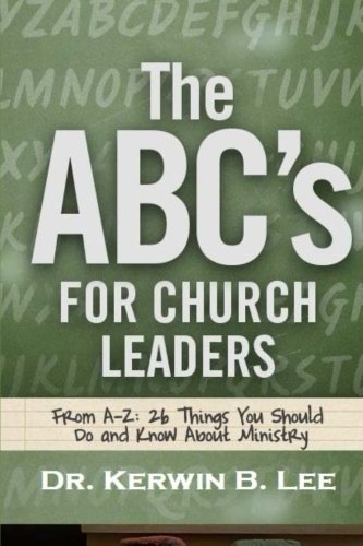 The ABC's For Church Leaders: From A-Z: 26 Things You Should Do and Know About Ministry, by Kerwin B. Lee