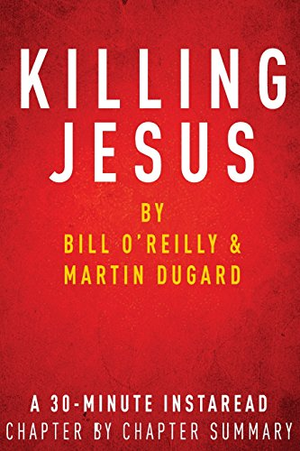 Killing Jesus:  by Bill O'Reilly & Martin Dugard: A 30-minute Chapter-by-Chapter Summary
