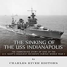 The Sinking of the USS Indianapolis: The Harrowing Story of One of the U.S. Navy's Deadliest Incidents During World War II (       UNABRIDGED) by Charles River Editors Narrated by Charles Craig