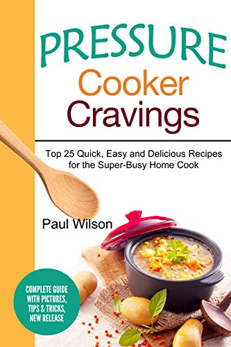 Pressure Cooker Cravings: Top 25 Quick, Easy and Delicious Recipes for the Super-Busy Home Cook by Paul Wilson