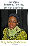 img - for Battered, Tattered, but not Shattered: Finding the Strength in what remains by Ms Marie A. Abanga (2015-05-15) book / textbook / text book