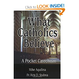 What Catholics Believe: A Pocket Catechism Michael J. Aquilina, Mike Aquilina and Kris D. Stubna