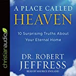 A Place Called Heaven: 10 Surprising Truths About Your Eternal Home | Robert Jeffress