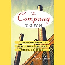 The Company Town: The Industrial Edens and Satanic Mills that Shaped the American Economy | Livre audio Auteur(s) : Hardy Green Narrateur(s) : L J Ganser