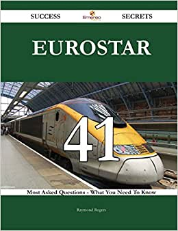 Eurostar 41 Success Secrets: 41 Most Asked Questions On Eurostar - What You Need To Know