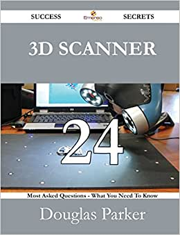 3D Scanner 24 Success Secrets - 24 Most Asked Questions On 3D Scanner - What You Need To Know