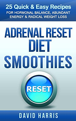 Adrenal Reset Diet Smoothies: 25 Quick & Easy Recipes For Hormonal Balance, Abundant Energy & Radical Weight Loss by David Harris