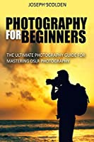 Photography for Beginners: The Ultimate Photography Guide for Mastering DSLR Photography (photography, photography for beginners, portrait ... lighting, photography composition)