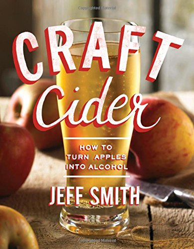 Craft Cider: How to Turn Apples into Alcohol by Jeff Smith