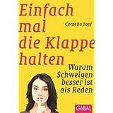 """Einfach mal die Klappe halten: Warum Schweigen besser ist als Redenvon """"Cornelia Topf"""""""