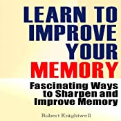 Learn to Improve Your Memory: Fascinating Ways to Sharpen and Improve Memory | [Robert Knightwell]