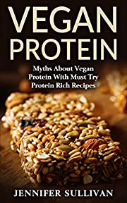 Vegan Protein: Myths About Vegan Protein & Must Try Protein Rich Recipes (Vegan Diet, Vegan Recipes, Vegetarian, Organic, Natural Foods, Lactose Intolerant, Complete Protein)