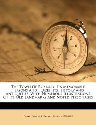 The town of Roxbury: its memorable persons and places, its history and antiquities, with numerous illustrations of its old landmarks and noted personages