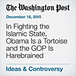 In Fighting the Islamic State, Obama Is a Tortoise and the GOP Is Harebrained | David Ignatius