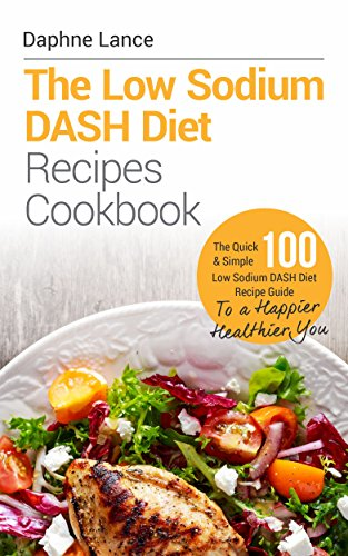 The Low Sodium DASH Diet Recipes Cookbook (Dash Diet Recipes, Low Sodium Diet Recipes, Low Sodium Diet Recipes): The Quick & Simple 100 Low Sodium DASH ... Recipe Guide  To a Happier & Healthier You! by Daphne Lance