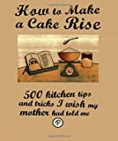 Manidipa Mandal How to Make a Cake Rise; 500 kitchen tips and tricks I wish my mother had told me - Love Food (500 Helpful Hints)