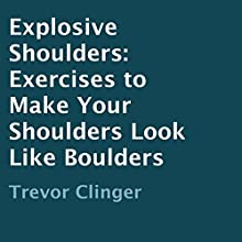 Explosive Shoulders: Exercises to Make Your Shoulders Look like Boulders (       UNABRIDGED) by Trevor Clinger Narrated by Nick Hart