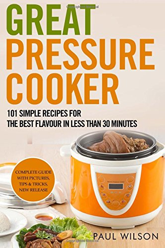 Great Pressure Cooker: 101 Simple Recipes For The Best Flavour In Less Than 30 Minutes by Paul Wilson