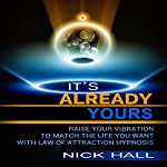 It's Already Yours: Raise Your Vibration to Match the Life You Want with Law of Attraction Hypnosis | Nick Hall