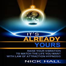 It's Already Yours: Raise Your Vibration to Match the Life You Want with Law of Attraction Hypnosis Speech by Nick Hall Narrated by  ZenDen Studios
