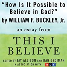 How Is It Possible to Believe in God?: A 'This I Believe' Essay (       UNABRIDGED) by William F. Buckley