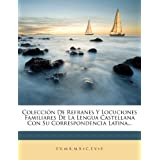 Colecci N de Refranes y Locuciones Familiares de La Lengua Castellana Con Su Correspondencia Latina...