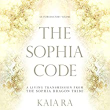 The Sophia Code: A Living Transmission from the Sophia Dragon Tribe Audiobook by Kaia Ra Narrated by Kaia Ra
