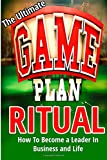 img - for The Ultimate Game Plan Ritual: How To Become A Leader In Business And Life (Business & Marketing, Personal Success, Leadership) book / textbook / text book