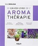 Le grand livre de l'aroma thérapie : Top 50 des huiles essentielles, De A à Z, 150 pathologies détaillées et traitées, Boîte à outils aromatiques
