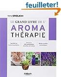 Le grand livre de l'aroma th�rapie : Top 50 des huiles essentielles, De A � Z, 150 pathologies d�taill�es et trait�es, Bo�te � outils aromatiques