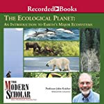 The Modern Scholar: Ecological Planet: An Introduction to Earth's Major Ecosystems | John Kricher