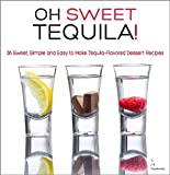 Oh sweet Tequila!: 36 Sweet, Simple and Easy to Make Tequila-Flavored Dessert Recipes (The Mexican Food Cookbooks)