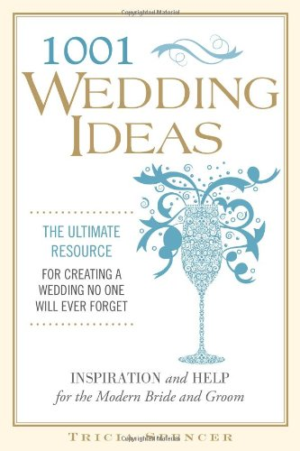 1,001 Wedding Ideas: The Ultimate Resource For Creating A Wedding No One Will Ever Forget