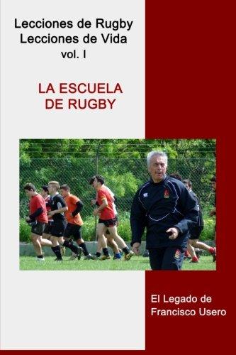 La escuela de rugby: El legado de Francisco Usero: Volume 1 (Lecciones de Rugby, Lecciones de Vida)