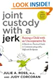Joint Custody with a Jerk: Raising a Child with an Uncooperative Ex- A Hands-on, Practical Guide to Communicating with a Difficult Ex-Spouse