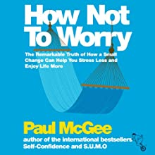 How Not to Worry: The Remarkable Truth of How a Small Change Can Help You Stress Less and Enjoy Life More (       UNABRIDGED) by Paul McGee Narrated by Glen McCready