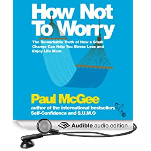 How Not to Worry: The Remarkable Truth of How a Small Change Can Help You Stress Less and Enjoy Life More (Unabridged)