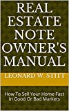 Real Estate Note Owners Manual: How To Sell Your Home Fast In Good Or Bad Markets