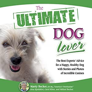 The Ultimate Dog Lover: The Best Experts' Advice for a Happy, Healthy Dog with Stories and Photos of Incredible Canines | [Marty Becker, Gina Spadafori, Carol Kline, Mikkel Becker]