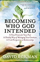 Becoming Who God Intended: A New Picture for Your Past, A Healthy Way of Managing Your Emotions, A Fresh Perspective on Relationships